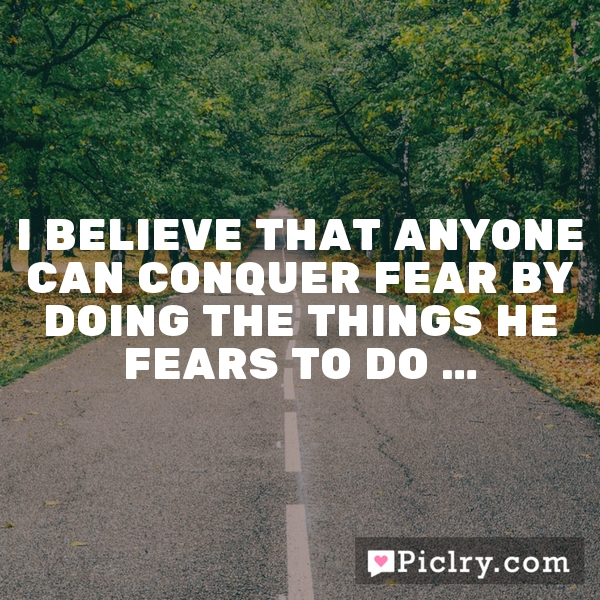 I believe that anyone can conquer fear by doing the things he fears to do …