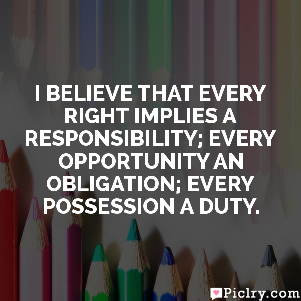 I believe that every right implies a responsibility; every opportunity an obligation; every possession a duty.