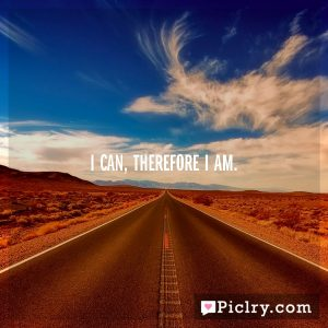 I can, therefore I am.