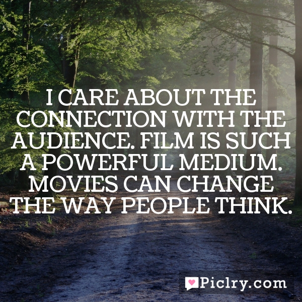 I care about the connection with the audience. Film is such a powerful medium. Movies can change the way people think.