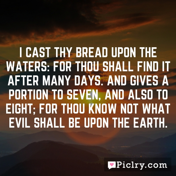 I cast thy bread upon the waters: for thou shall find it after many days. And gives a portion to seven, and also to eight; for thou know not what evil shall be upon the earth.