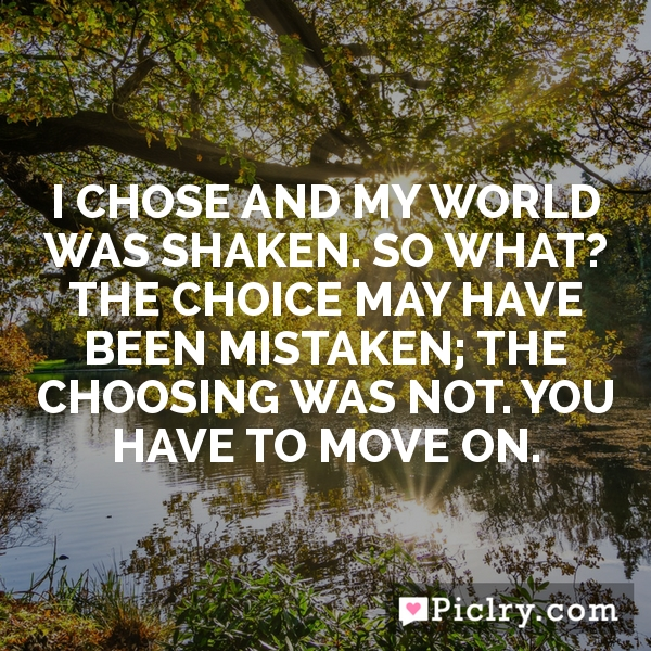 I chose and my world was shaken. So what? The choice may have been mistaken; the choosing was not. You have to move on.