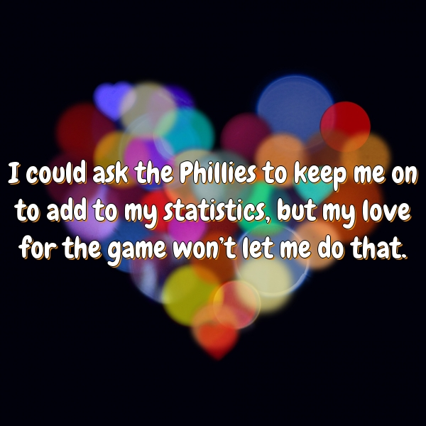 I could ask the Phillies to keep me on to add to my statistics, but my love for the game won't let me do that.