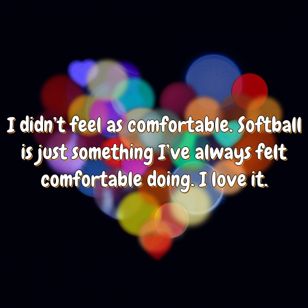 I didn't feel as comfortable. Softball is just something I've always felt comfortable doing. I love it.