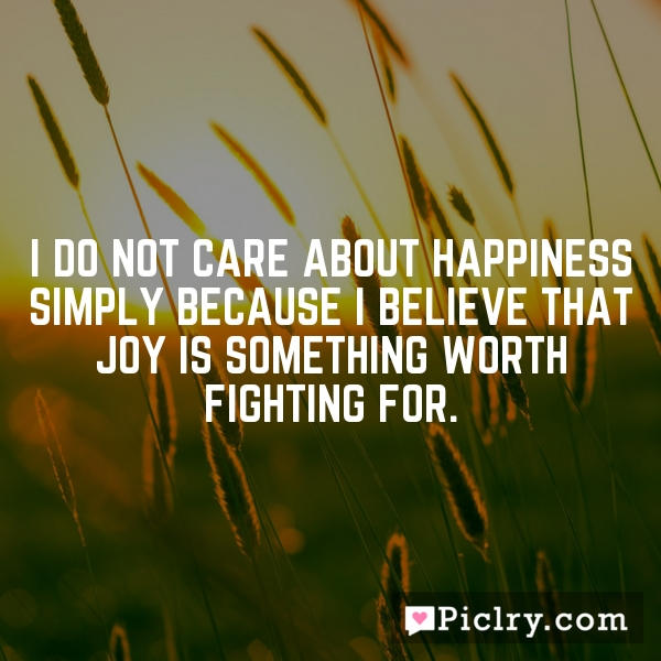 I do not care about happiness simply because I believe that joy is something worth fighting for.