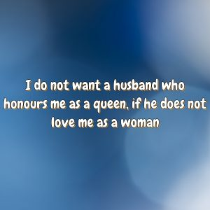 I do not want a husband who honours me as a queen, if he does not love me as a woman