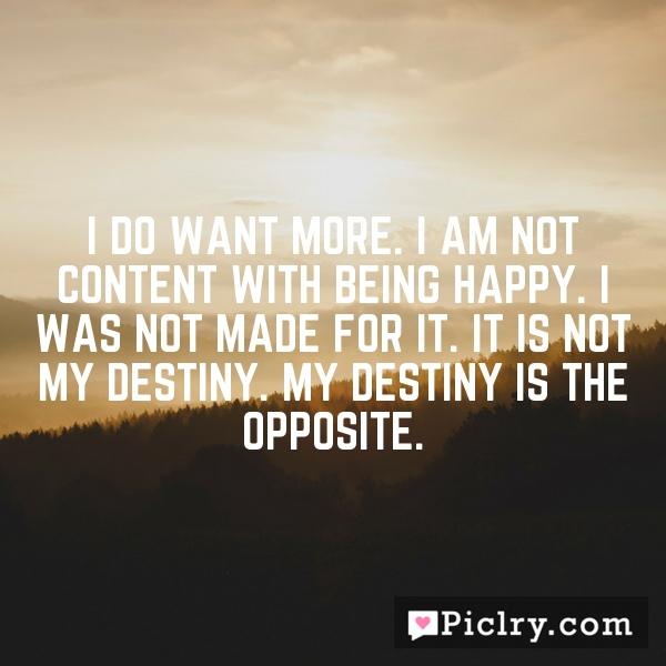 I do want more. I am not content with being happy. I was not made for it. It is not my destiny. My destiny is the opposite.