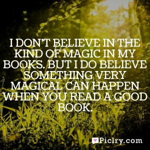 I don't believe in the kind of magic in my books. But I do believe something very magical can happen when you read a good book.