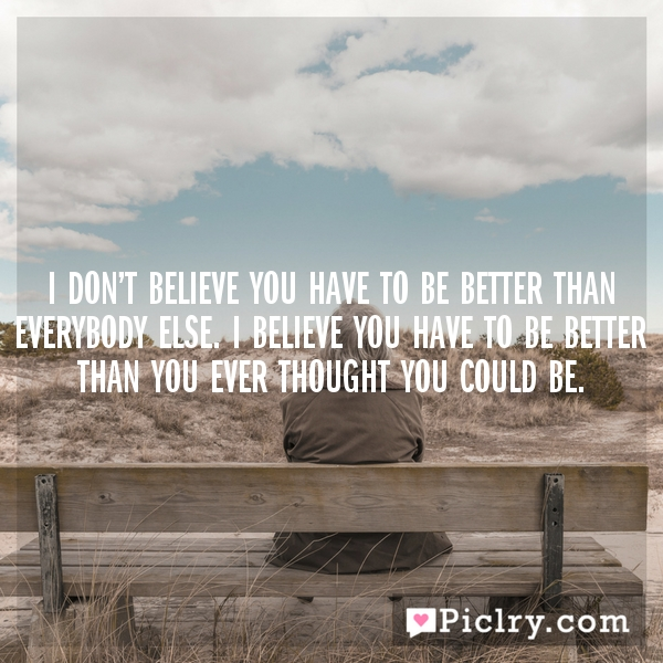 I don't believe you have to be better than everybody else. I believe you have to be better than you ever thought you could be.
