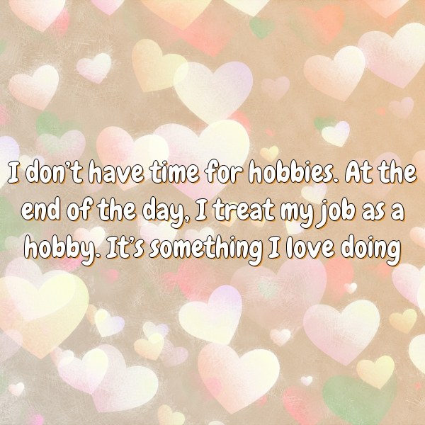 I don't have time for hobbies. At the end of the day, I treat my job as a hobby. It's something I love doing