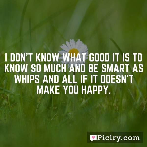 I don't know what good it is to know so much and be smart as whips and all if it doesn't make you happy.