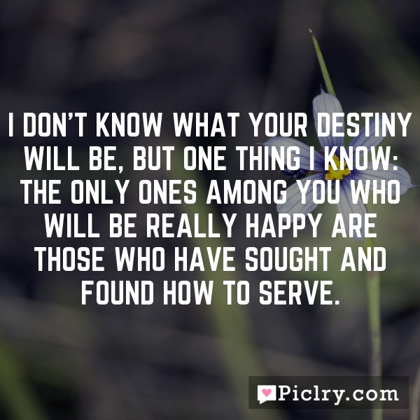 I don't know what your destiny will be, but one thing I know: the only ones among you who will be really happy are those who have sought and found how to serve.