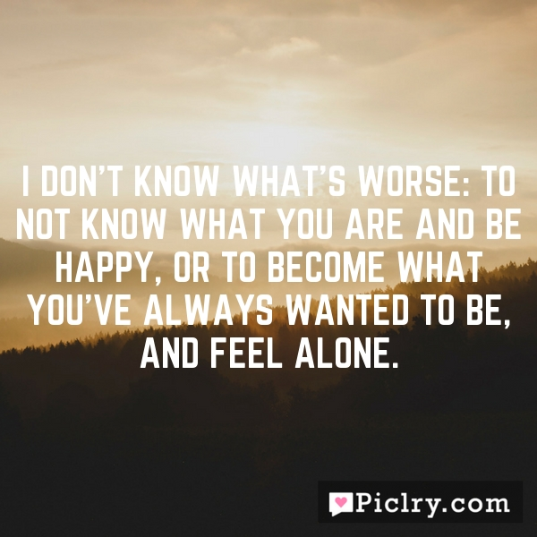 I don't know what's worse: to not know what you are and be happy, or to become what you've always wanted to be, and feel alone.