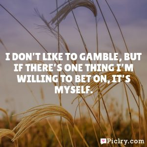 I don't like to gamble, but if there's one thing I'm willing to bet on, it's myself.