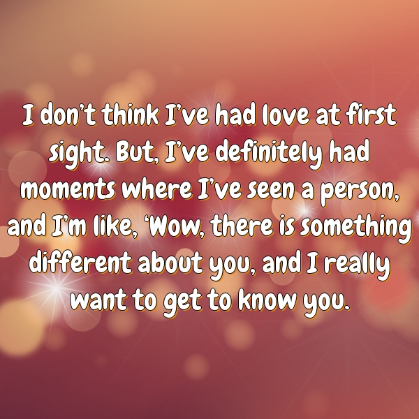 I don't think I've had love at first sight. But, I've definitely had moments where I've seen a person, and I'm like, 'Wow, there is something different about you, and I really want to get to know you.