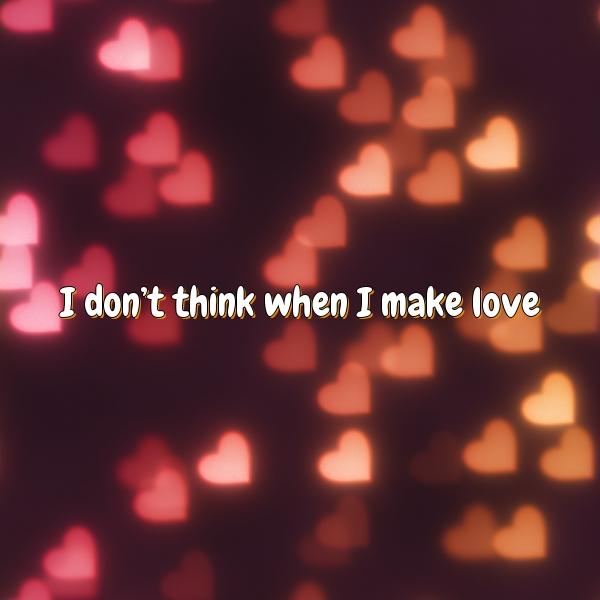 I don't think when I make love
