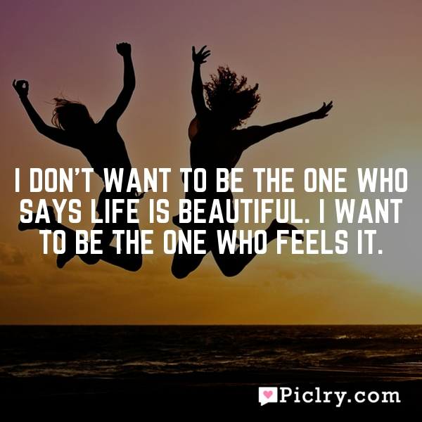 I don't want to be the one who says life is beautiful. I want to be the one who feels it.
