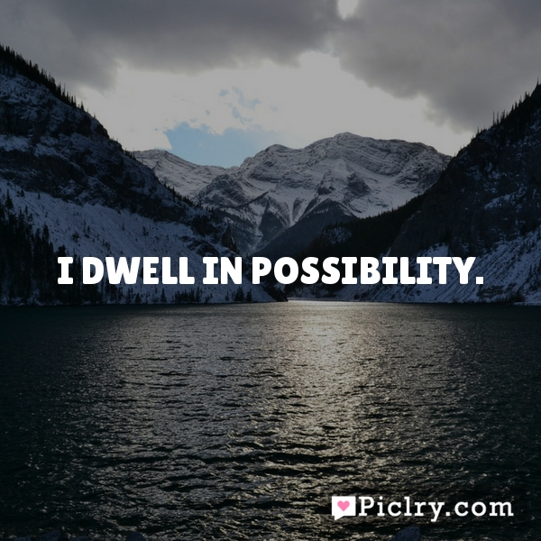 I dwell in possibility.