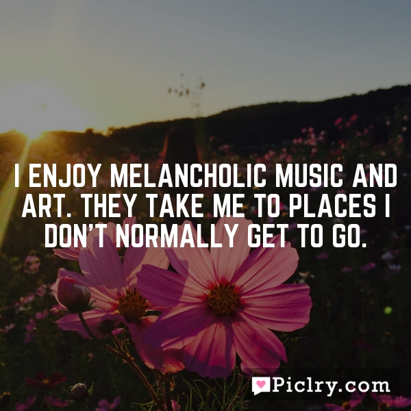 I enjoy melancholic music and art. They take me to places I don't normally get to go.