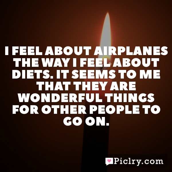I feel about airplanes the way I feel about diets. It seems to me that they are wonderful things for other people to go on.
