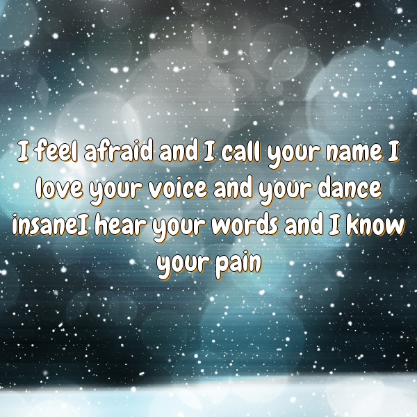 I feel afraid and I call your name I love your voice and your dance insaneI hear your words and I know your pain