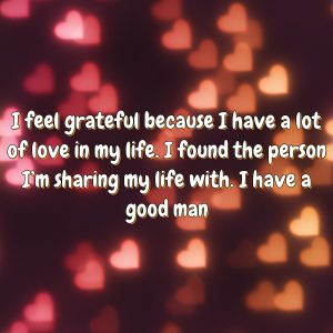 I feel grateful because I have a lot of love in my life. I found the person I'm sharing my life with. I have a good man