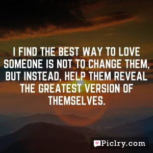 I find the best way to love someone is not to change them, but instead, help them reveal the greatest version of themselves.