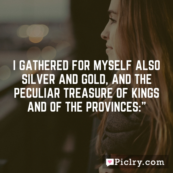 I gathered for myself also silver and gold, and the peculiar treasure of kings and of the provinces:""