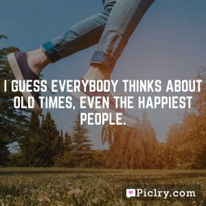 I guess everybody thinks about old times, even the happiest people.