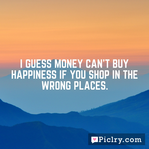 I guess money can't buy happiness if you shop in the wrong places.