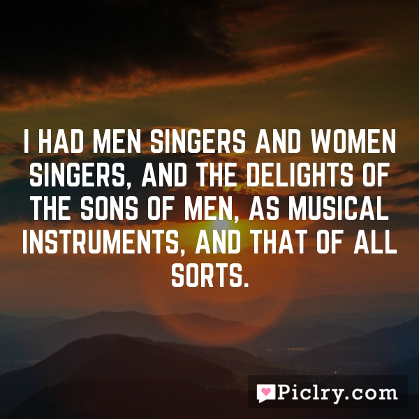 I had men singers and women singers, and the delights of the sons of men, as musical instruments, and that of all sorts.