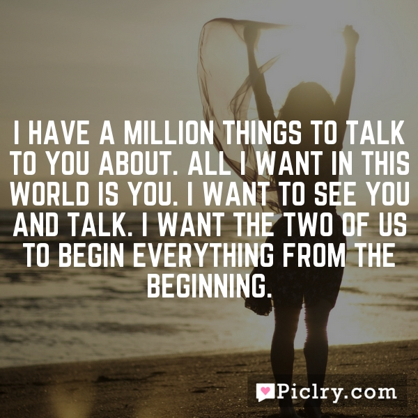 I have a million things to talk to you about. All I want in this world is you. I want to see you and talk. I want the two of us to begin everything from the beginning.