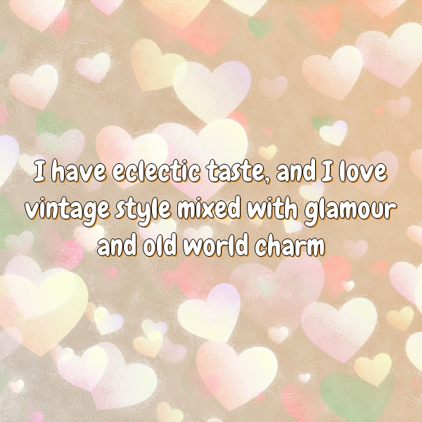 I have eclectic taste, and I love vintage style mixed with glamour and old world charm