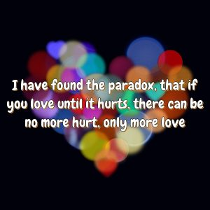 I have found the paradox, that if you love until it hurts, there can be no more hurt, only more love.