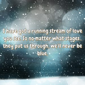 I have got a running stream of love you see. So no matter what stages.. they put us through, we'll never be blue.