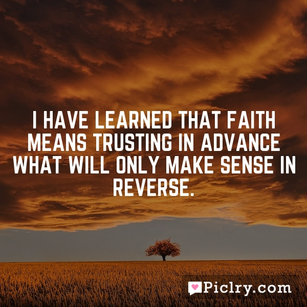 I have learned that faith means trusting in advance what will only make sense in reverse.