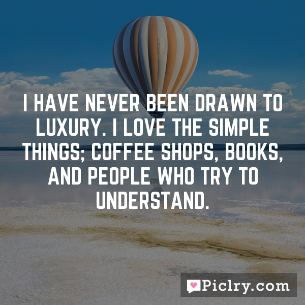 I have never been drawn to luxury. I love the simple things; coffee shops, books, and people who try to understand.
