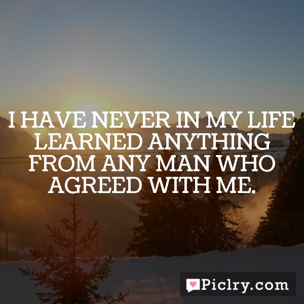 I have never in my life learned anything from any man who agreed with me.