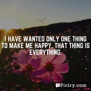 I have wanted only one thing to make me happy. That thing is everything.