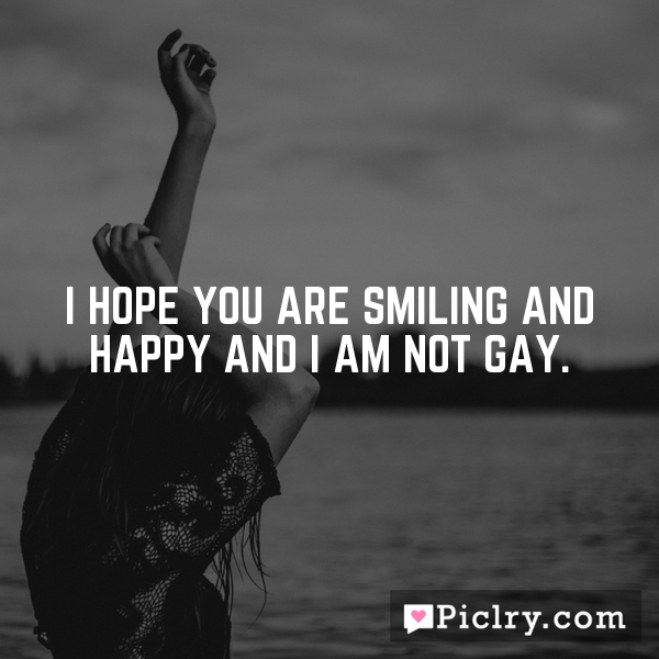 I hope you are smiling and happy and I am not gay.