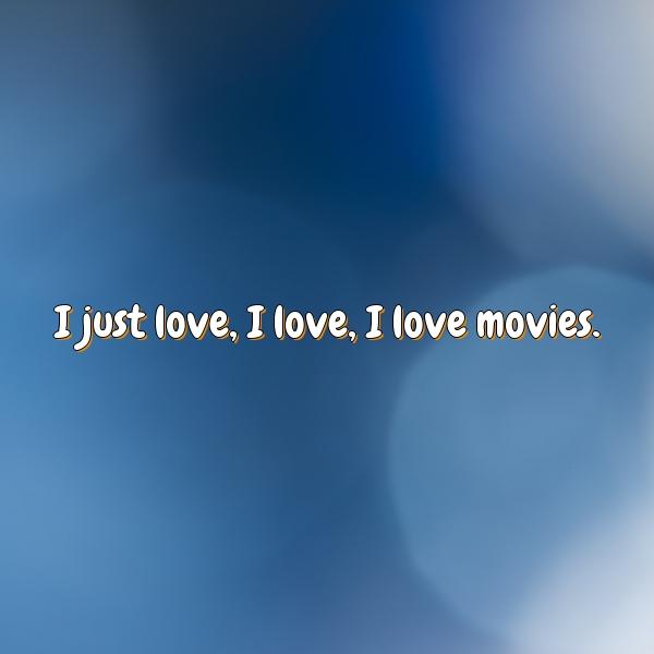 I just love, I love, I love movies.