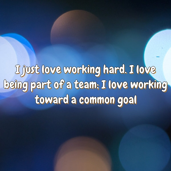 I just love working hard. I love being part of a team; I love working toward a common goal