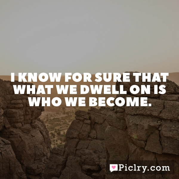 I know for sure that what we dwell on is who we become.