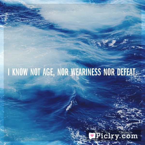 I know not age, nor weariness nor defeat.