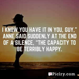 """I know you have it in you, Guy,"""" Anne said suddenly at the end of a silence, """"the capacity to be terribly happy."""