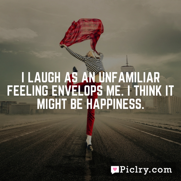I laugh as an unfamiliar feeling envelops me. I think it might be happiness.