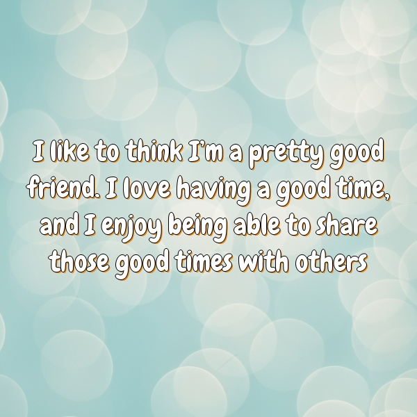 I like to think I'm a pretty good friend. I love having a good time, and I enjoy being able to share those good times with others