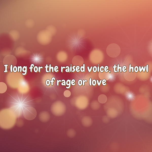 I long for the raised voice, the howl of rage or love