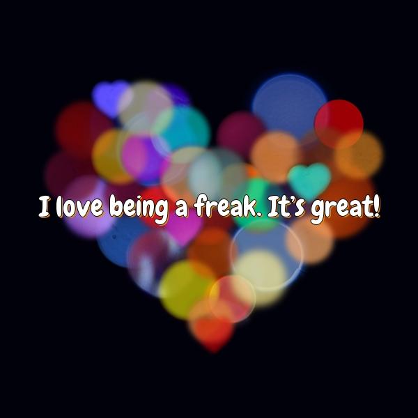 I love being a freak. It's great!