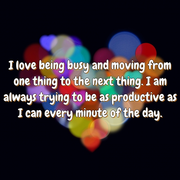 I love being busy and moving from one thing to the next thing. I am always trying to be as productive as I can every minute of the day.